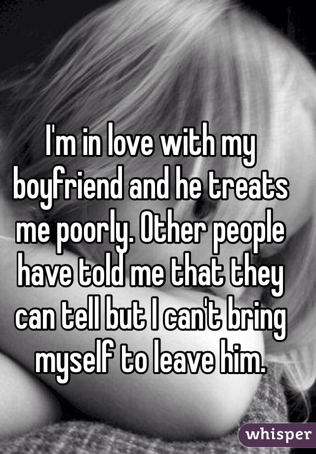 I'm in love with my boyfriend and he treats me poorly. Other people have told me that they can tell but I can't bring myself to leave him.