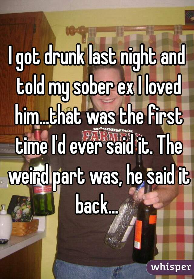 I got drunk last night and told my sober ex I loved him...that was the first time I'd ever said it. The weird part was, he said it back...