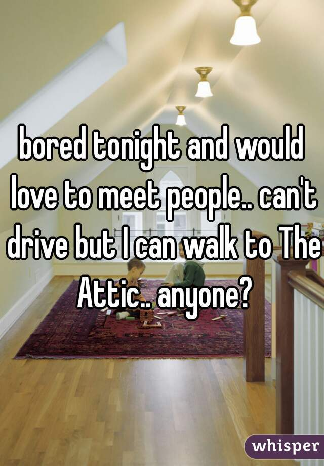 bored tonight and would love to meet people.. can't drive but I can walk to The Attic.. anyone?