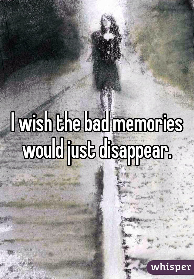 I wish the bad memories would just disappear.