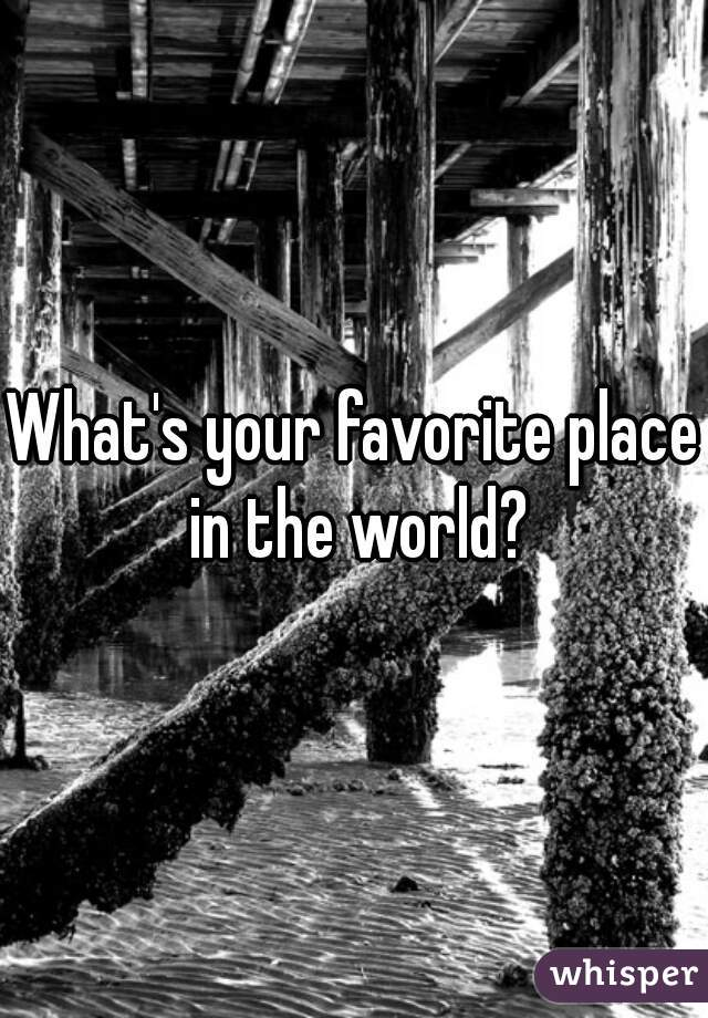 What's your favorite place in the world?