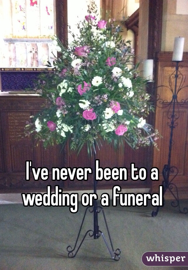 I've never been to a wedding or a funeral