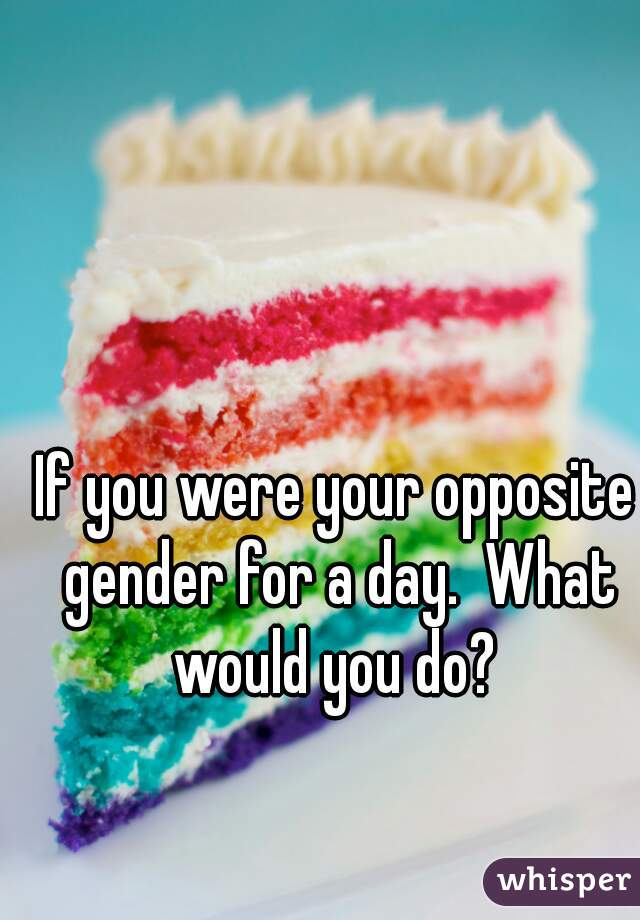 If you were your opposite gender for a day.  What would you do?