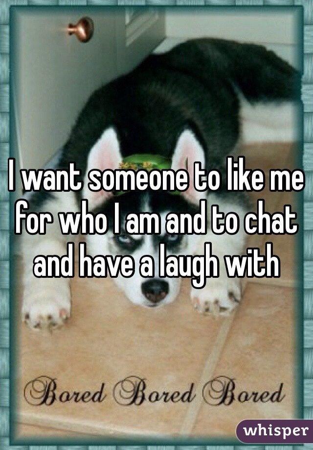 I want someone to like me for who I am and to chat and have a laugh with