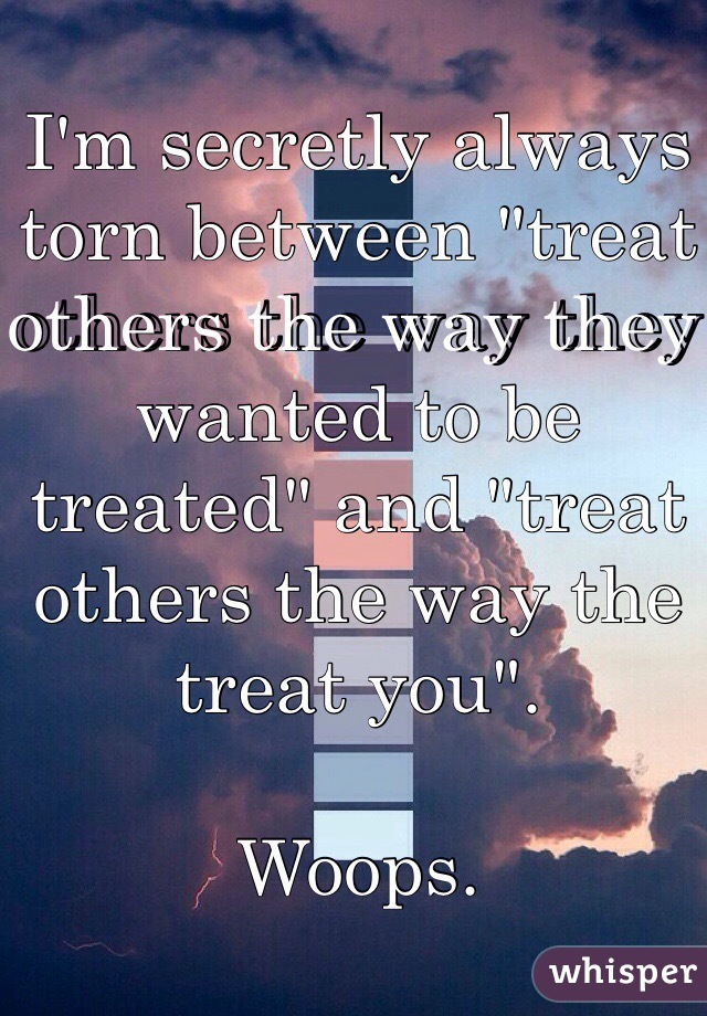 "I'm secretly always torn between ""treat others the way they wanted to be treated"" and ""treat others the way the treat you"".  Woops."