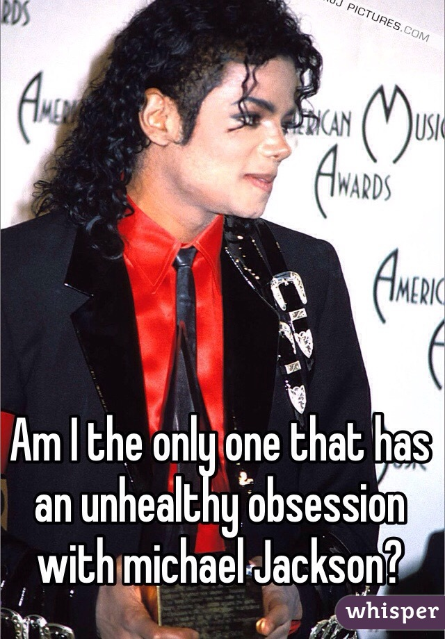 Am I the only one that has an unhealthy obsession with michael Jackson?
