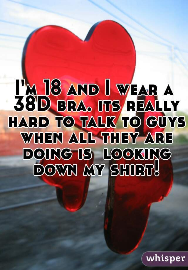 I'm 18 and I wear a 38D bra. its really hard to talk to guys when all they are doing is  looking down my shirt!