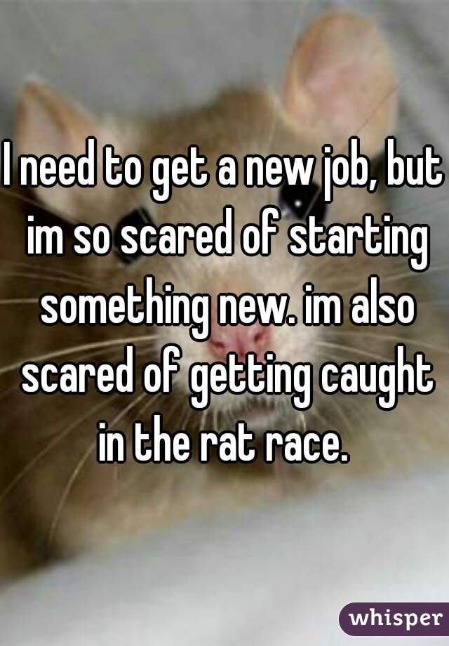 I need to get a new job, but im so scared of starting something new. im also scared of getting caught in the rat race.