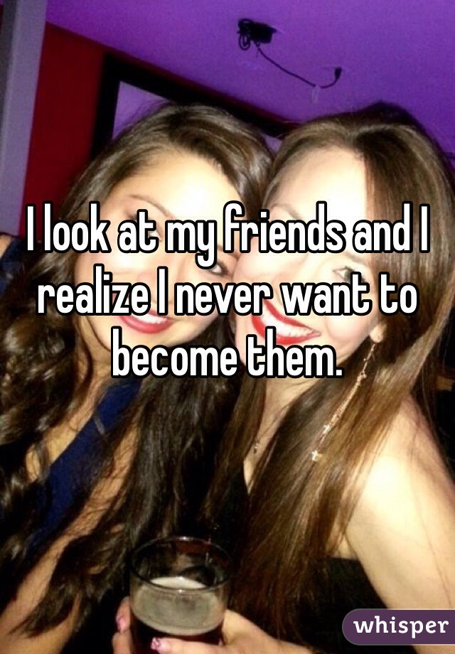 I look at my friends and I realize I never want to become them.