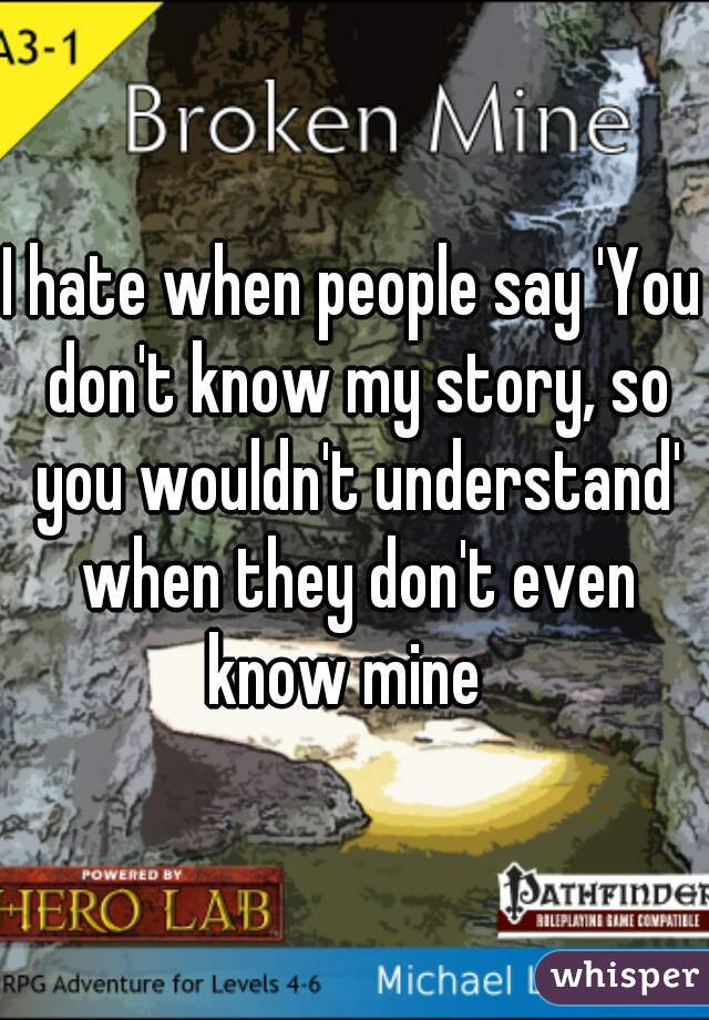 I hate when people say 'You don't know my story, so you wouldn't understand' when they don't even know mine