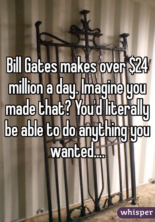 Bill Gates makes over $24 million a day. Imagine you made that? You'd literally be able to do anything you wanted....
