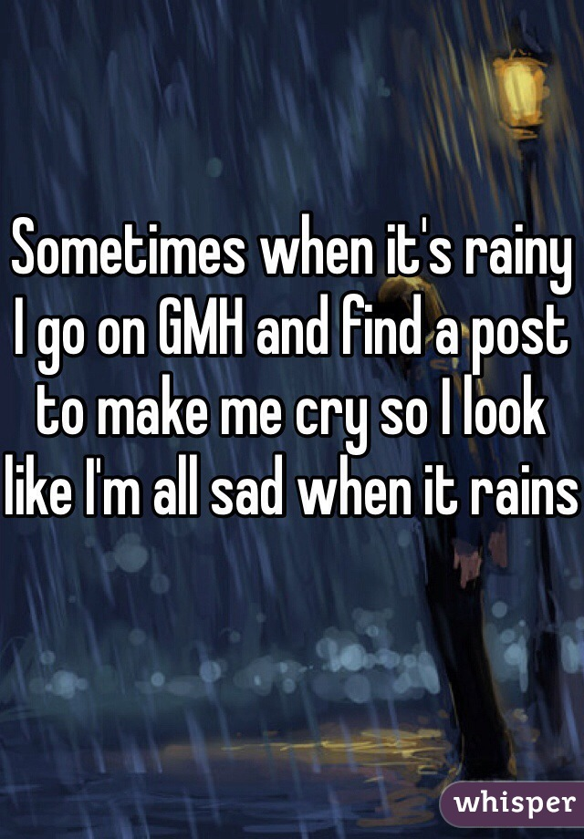 Sometimes when it's rainy I go on GMH and find a post to make me cry so I look like I'm all sad when it rains