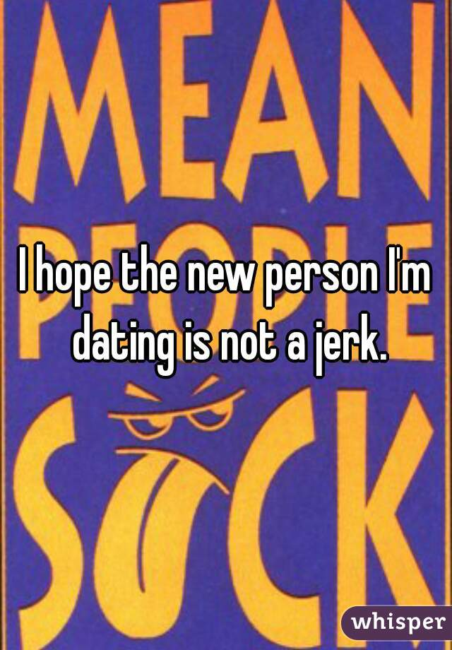 I hope the new person I'm dating is not a jerk.