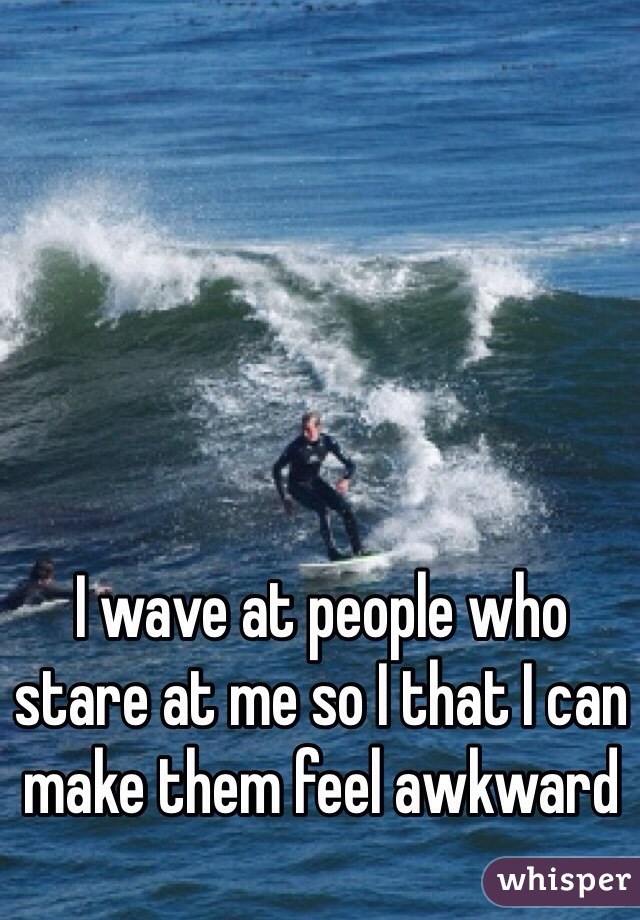 I wave at people who stare at me so I that I can make them feel awkward