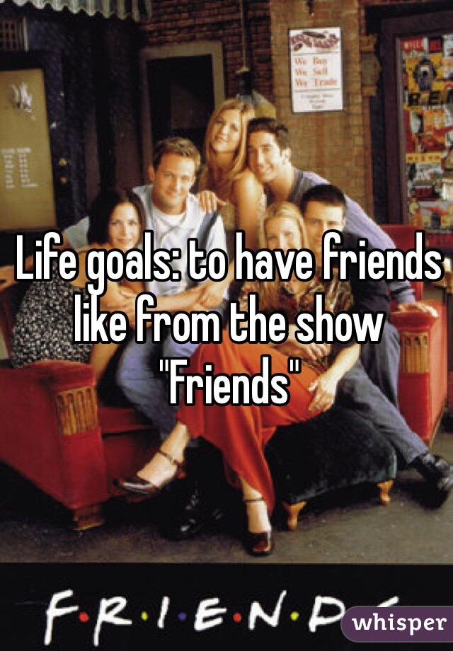 """Life goals: to have friends like from the show """"Friends"""""""