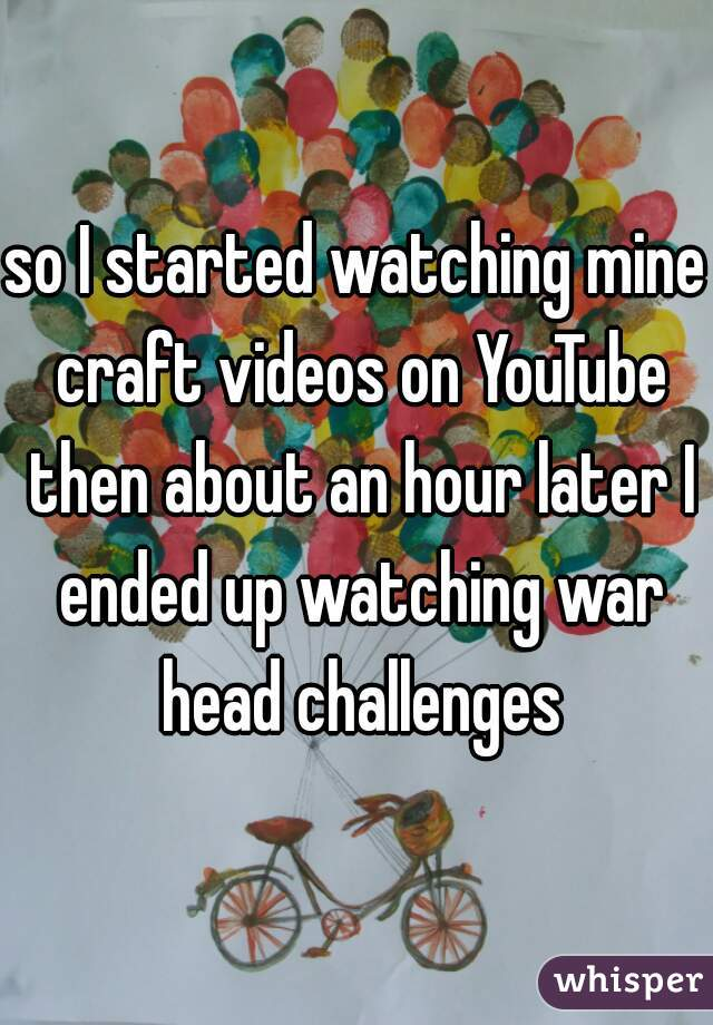 so I started watching mine craft videos on YouTube then about an hour later I ended up watching war head challenges