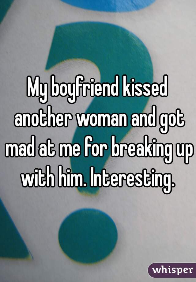 My boyfriend kissed another woman and got mad at me for breaking up with him. Interesting.