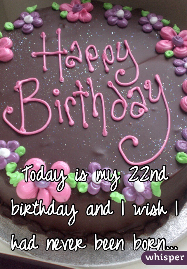 Today is my 22nd birthday and I wish I had never been born...