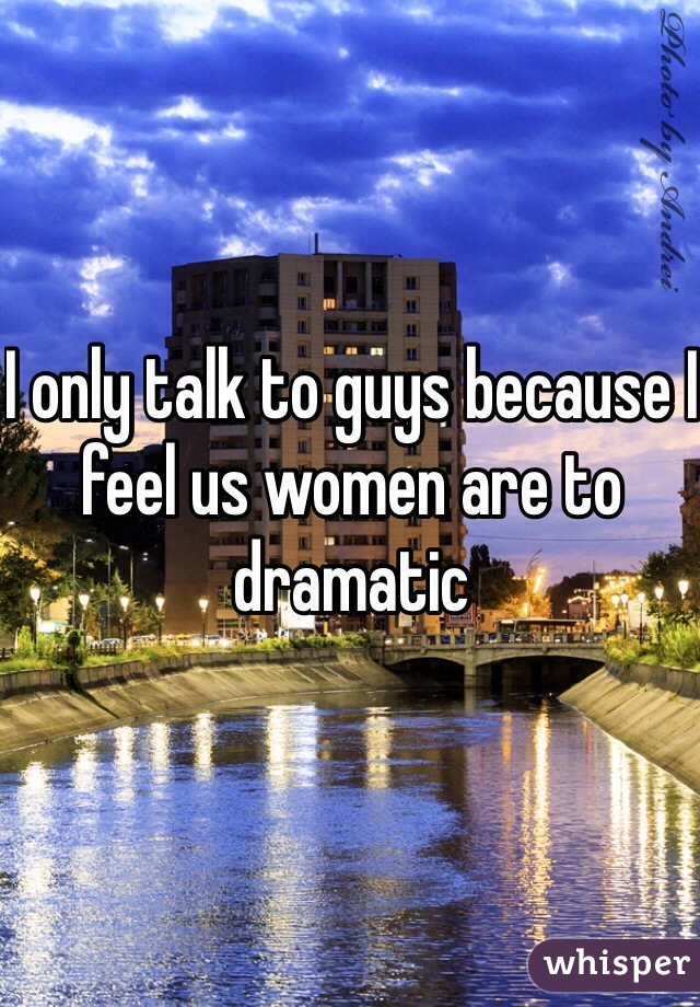 I only talk to guys because I feel us women are to dramatic