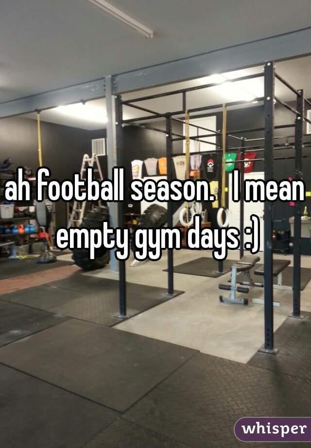 ah football season.   I mean empty gym days :)