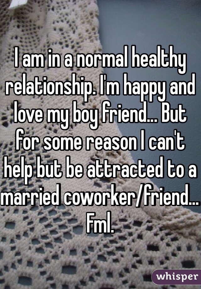 I am in a normal healthy relationship. I'm happy and love my boy friend... But for some reason I can't help but be attracted to a married coworker/friend... Fml.