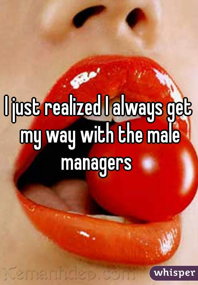 I just realized I always get my way with the male managers