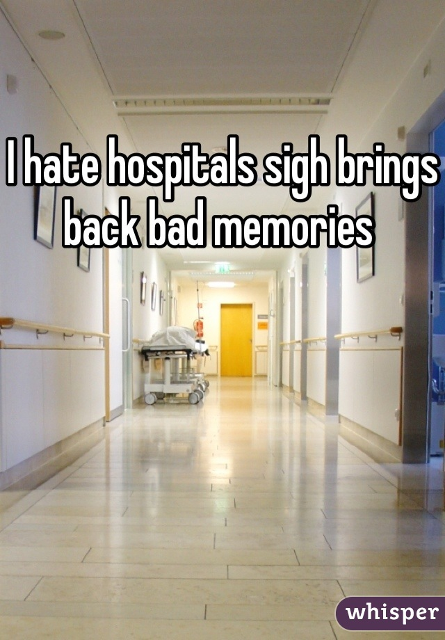 I hate hospitals sigh brings back bad memories