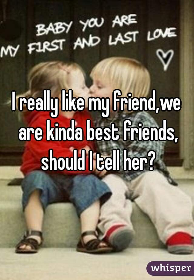 I really like my friend,we are kinda best friends, should I tell her?