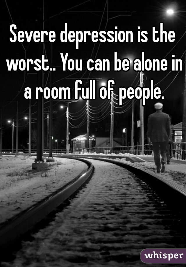 Severe depression is the worst.. You can be alone in a room full of people.