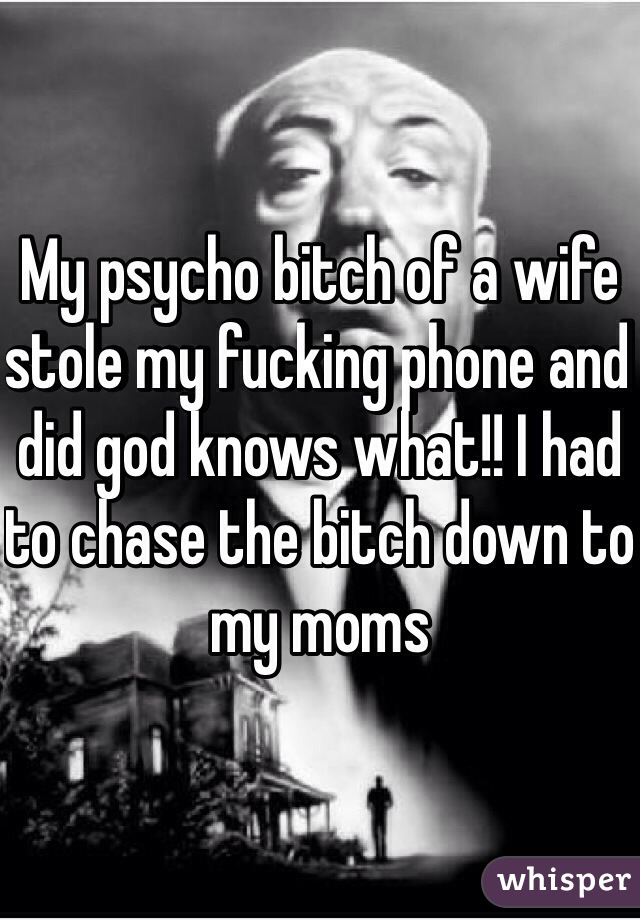 My psycho bitch of a wife stole my fucking phone and did god knows what!! I had to chase the bitch down to my moms