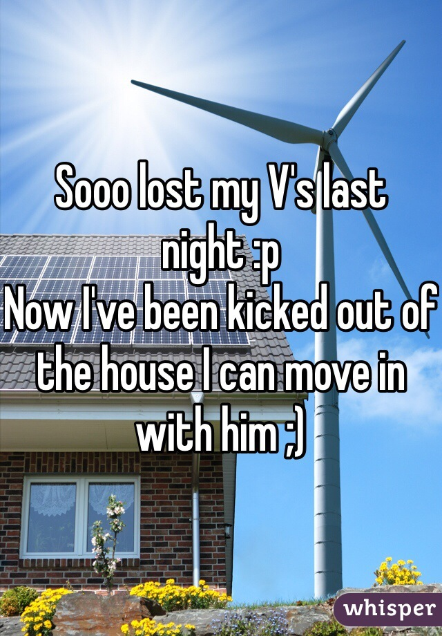 Sooo lost my V's last night :p Now I've been kicked out of the house I can move in with him ;)