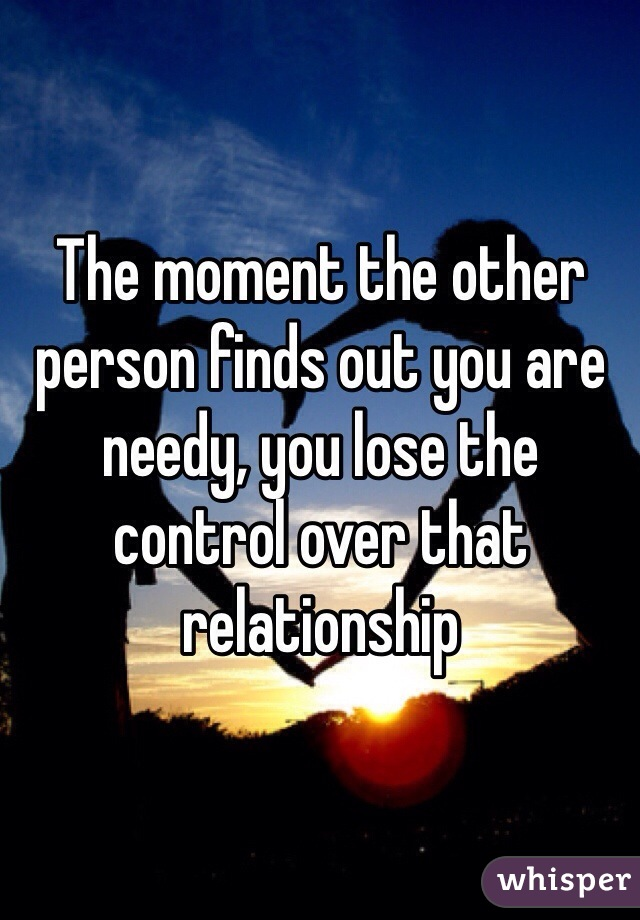 The moment the other person finds out you are needy, you lose the control over that relationship