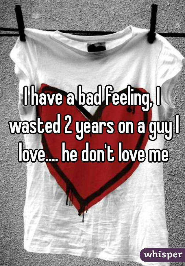 I have a bad feeling, I wasted 2 years on a guy I love.... he don't love me