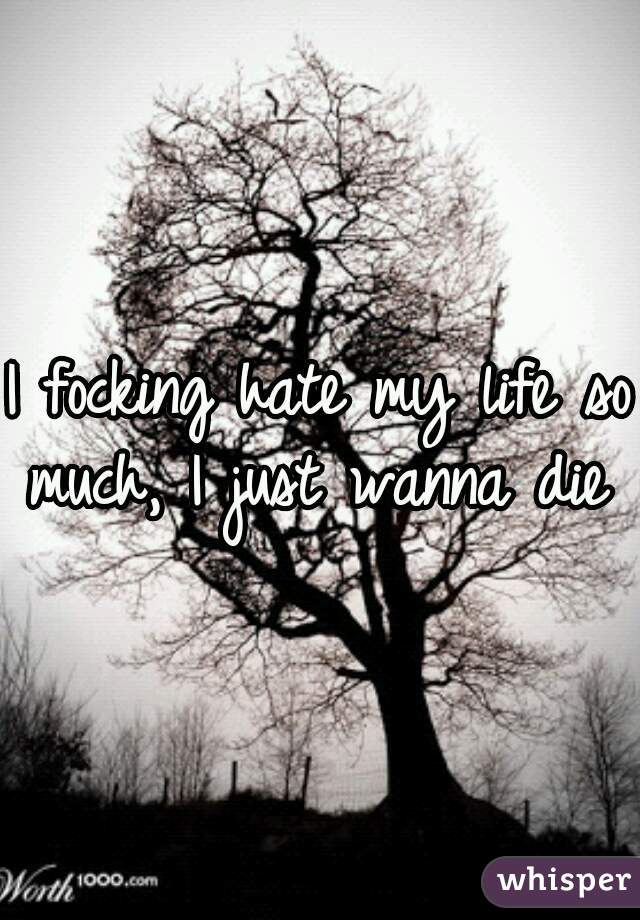 I focking hate my life so much, I just wanna die