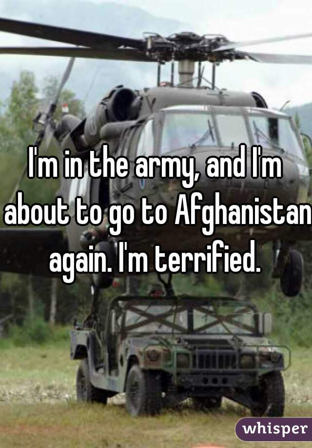 I'm in the army, and I'm about to go to Afghanistan again. I'm terrified.