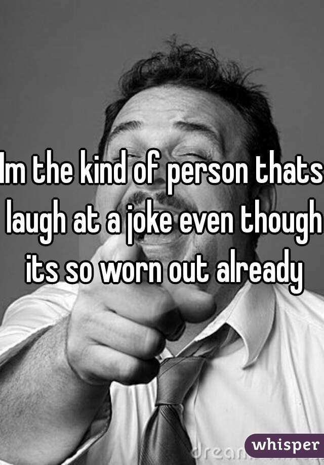 Im the kind of person thats laugh at a joke even though its so worn out already