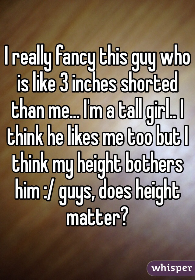 I really fancy this guy who is like 3 inches shorted than me... I'm a tall girl.. I think he likes me too but I think my height bothers him :/ guys, does height matter?