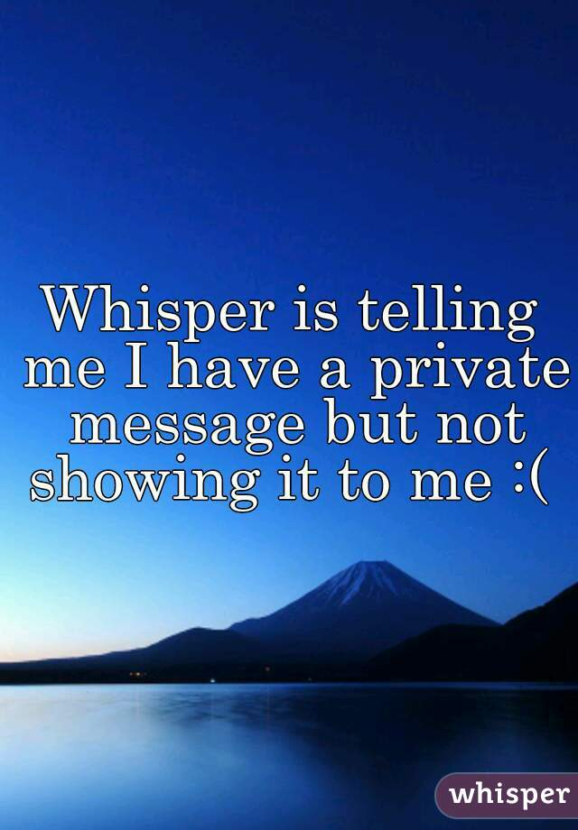 Whisper is telling me I have a private message but not showing it to me :(