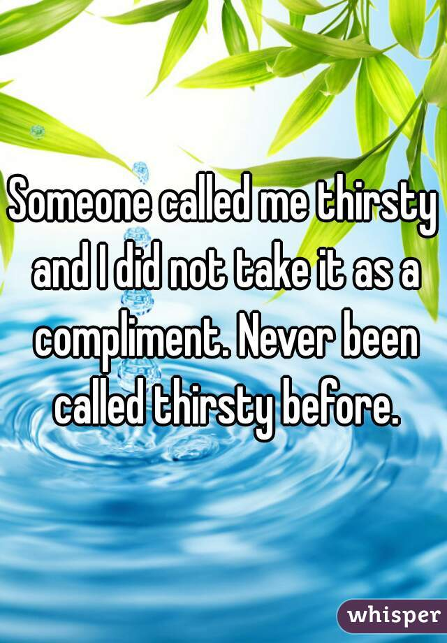 Someone called me thirsty and I did not take it as a compliment. Never been called thirsty before.