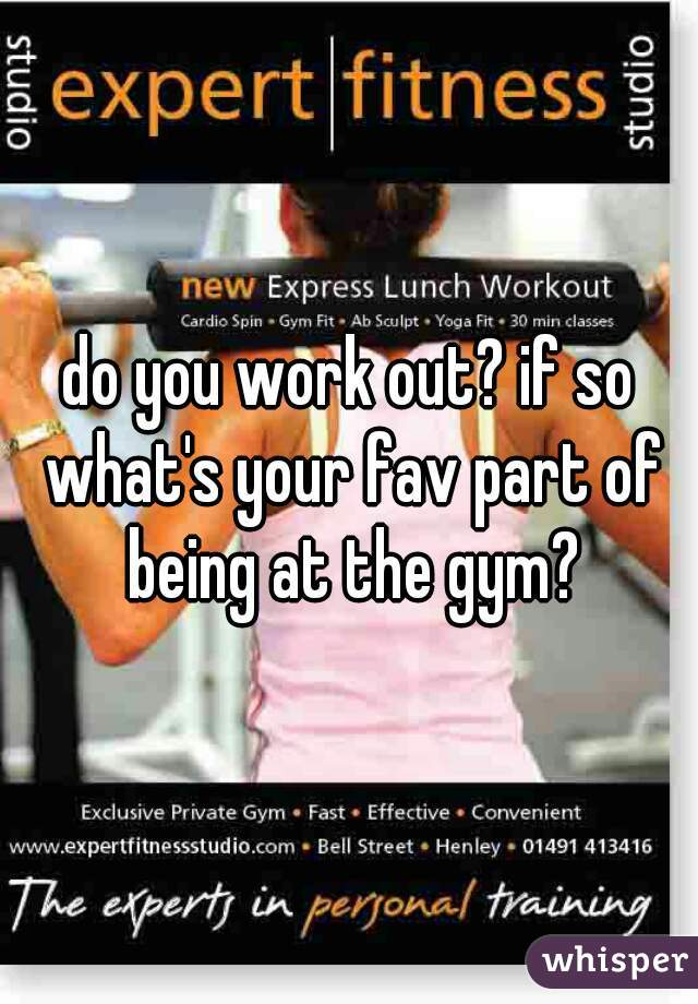do you work out? if so what's your fav part of being at the gym?