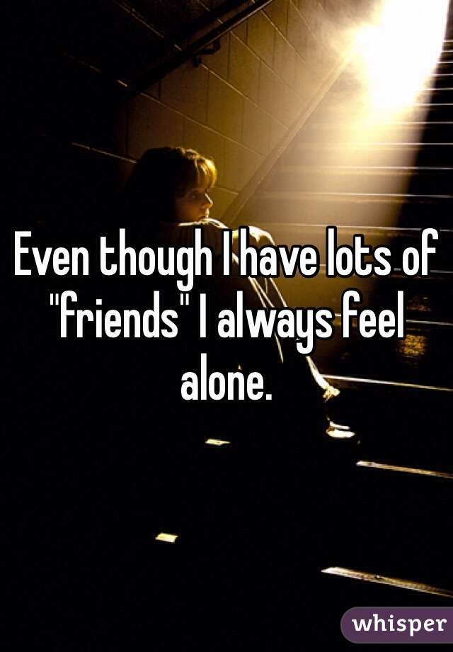 "Even though I have lots of ""friends"" I always feel alone."