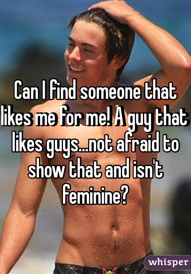 Can I find someone that likes me for me! A guy that likes guys...not afraid to show that and isn't feminine?