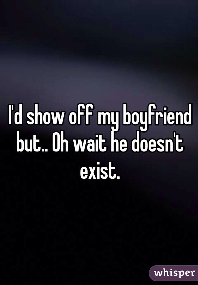 I'd show off my boyfriend but.. Oh wait he doesn't exist.