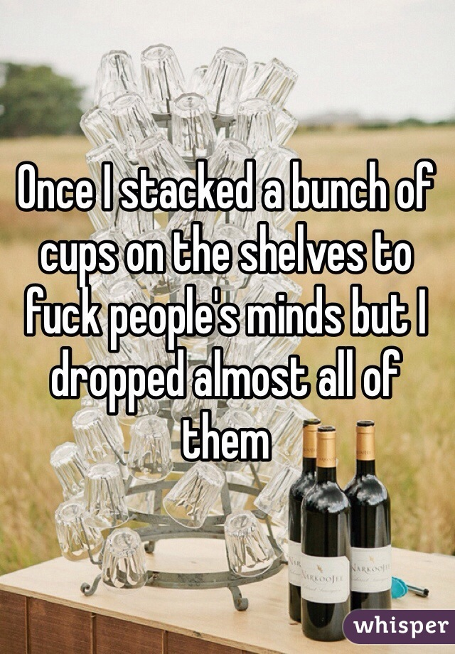 Once I stacked a bunch of cups on the shelves to fuck people's minds but I dropped almost all of them