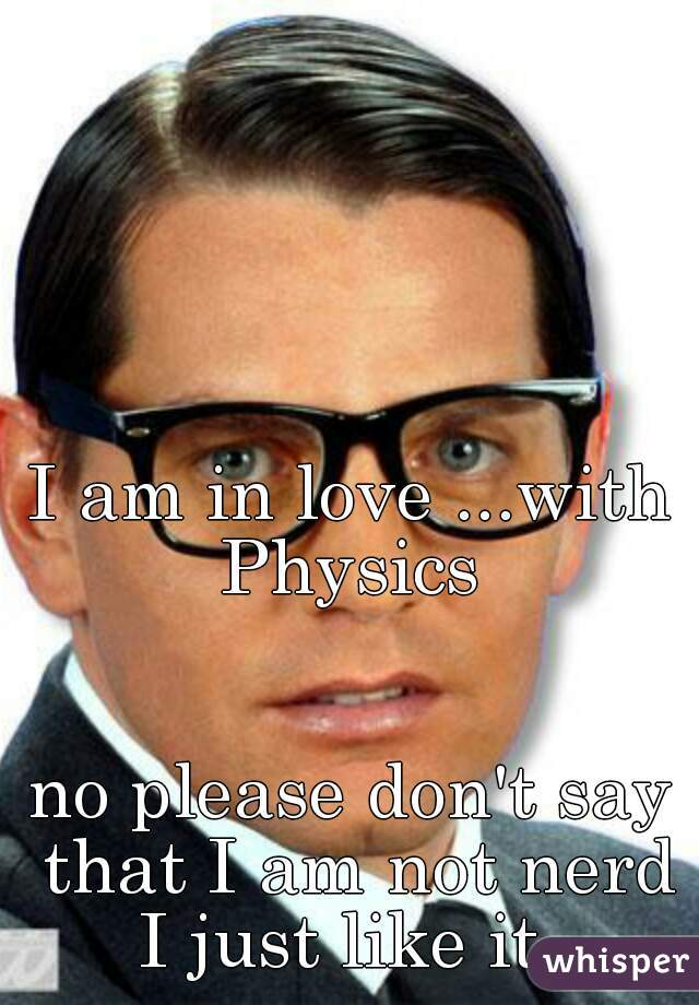 I am in love ...with Physics                       no please don't say that I am not nerd I just like it
