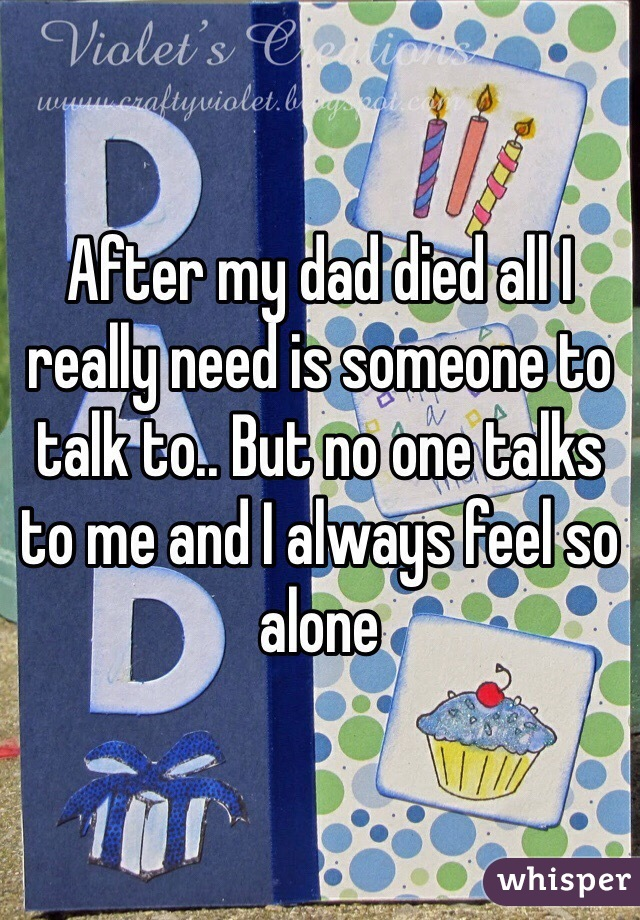 After my dad died all I really need is someone to talk to.. But no one talks to me and I always feel so alone