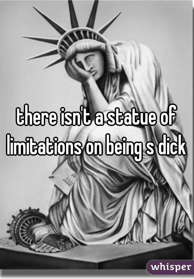 there isn't a statue of limitations on being s dick
