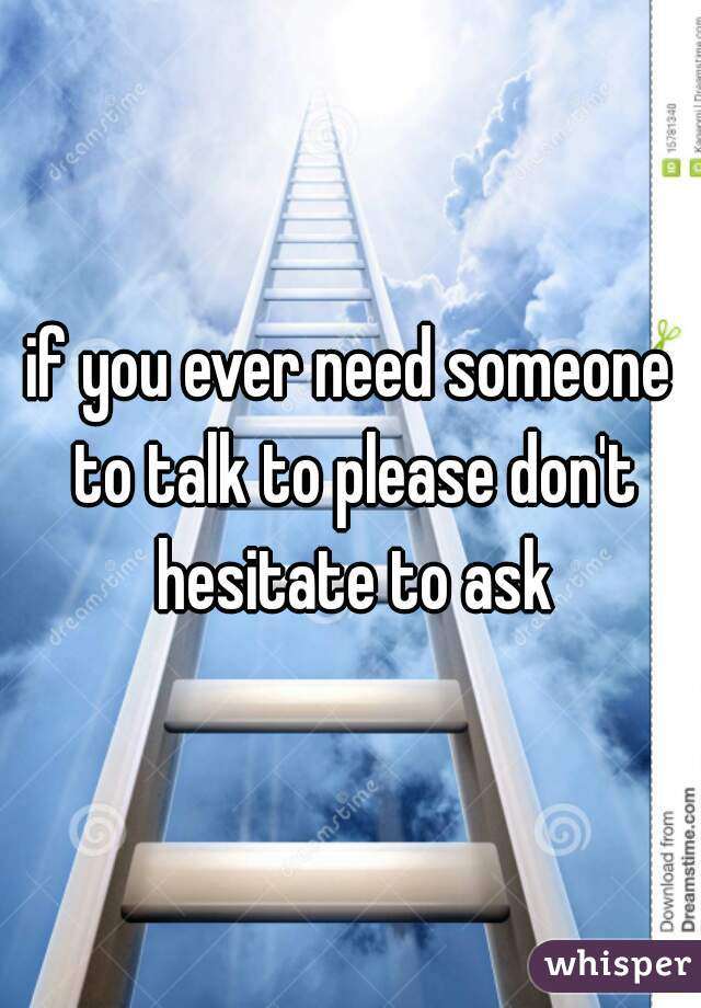 if you ever need someone to talk to please don't hesitate to ask