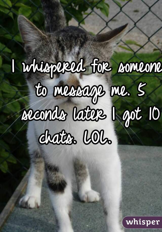 I whispered for someone to message me. 5 seconds later I got 10 chats. LOL.