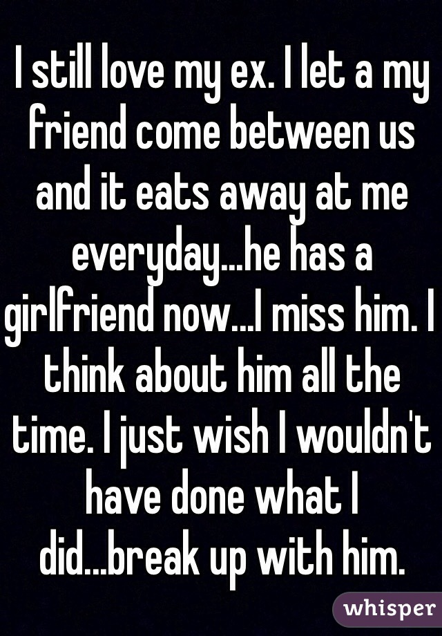 I still love my ex. I let a my friend come between us and it eats away at me everyday...he has a girlfriend now...I miss him. I think about him all the time. I just wish I wouldn't have done what I did...break up with him.
